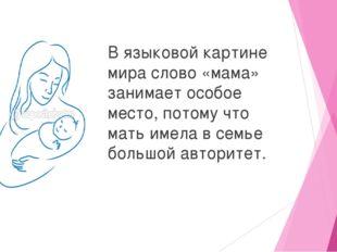 В языковой картине мира слово «мама» занимает особое место, потому что мать