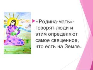 «Родина-мать»- говорят люди и этим определяют самое священное, что есть на З