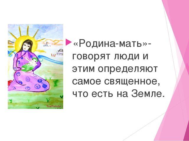 «Родина-мать»- говорят люди и этим определяют самое священное, что есть на З...