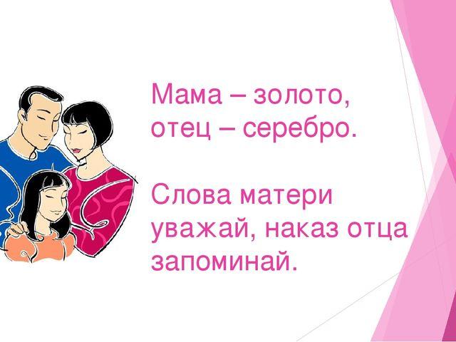 Мама – золото, отец – серебро. Слова матери уважай, наказ отца запоминай.