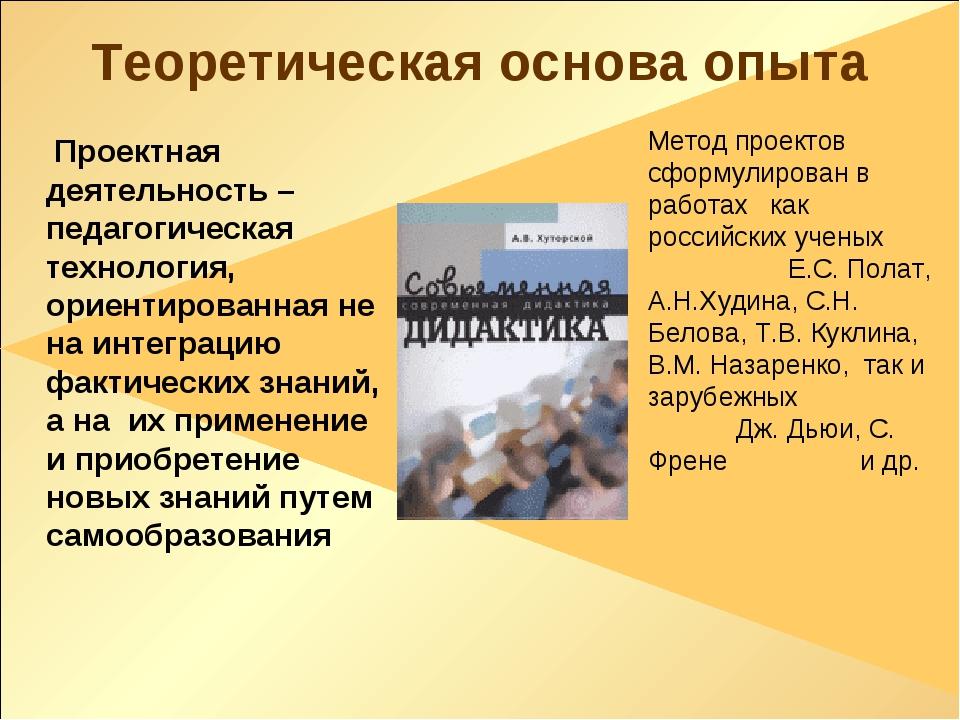 Теоретическая основа опыта Проектная деятельность – педагогическая технология...