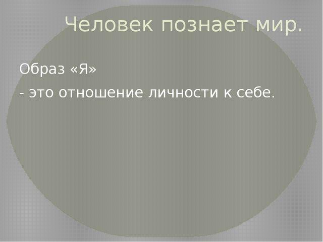 Человек познает мир. Образ «Я» - это отношение личности к себе.