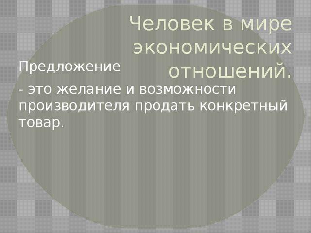 Человек в мире экономических отношений. Предложение - это желание и возможнос...