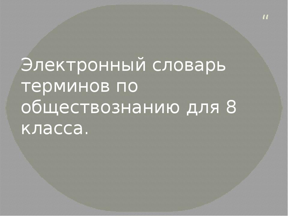 """"""" Электронный словарь терминов по обществознанию для 8 класса."""