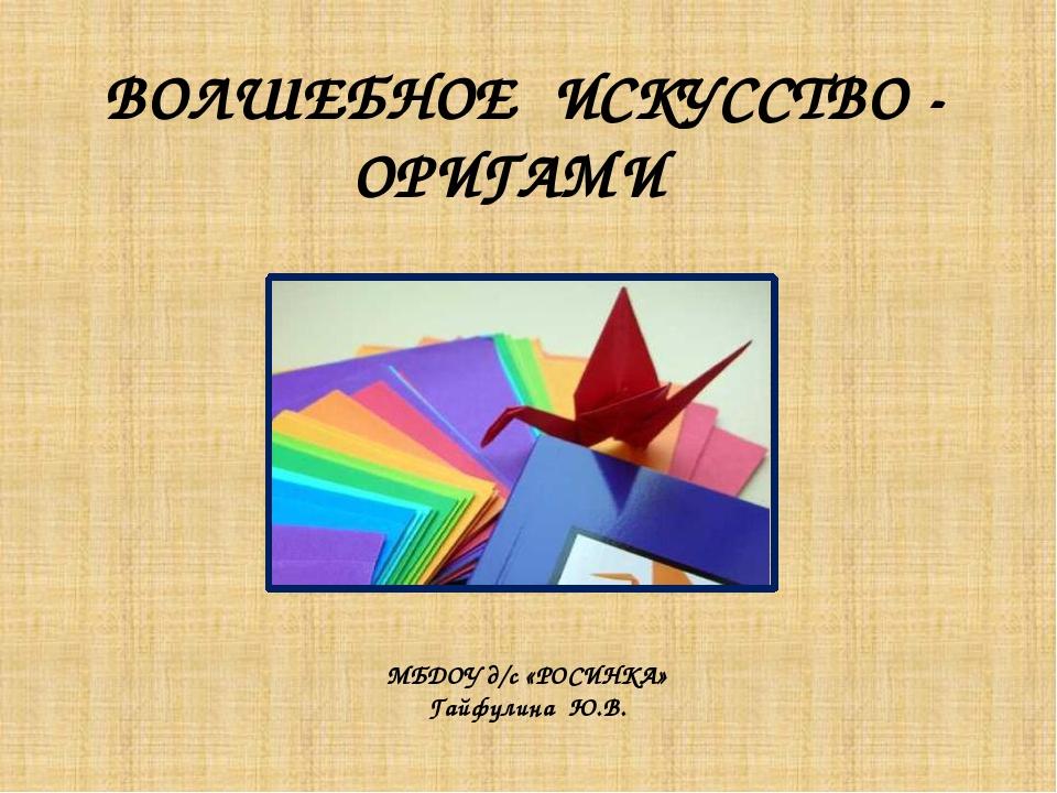ВОЛШЕБНОЕ ИСКУССТВО - ОРИГАМИ МБДОУ д/с «РОСИНКА» Гайфулина Ю.В.