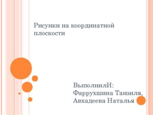 Рисунки на координатной плоскости ВыполнилИ: Фаррухшина Танзиля, Авхадеева На