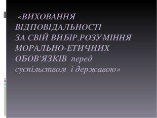 «ВИХОВАННЯ ВІДПОВІДАЛЬНОСТІ ЗА СВІЙ ВИБІР,РОЗУМІННЯ МОРАЛЬНО-ЕТИЧНИХ ОБОВ'ЯЗ