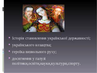 Історія становлення української державності; українського козацтва; героїка