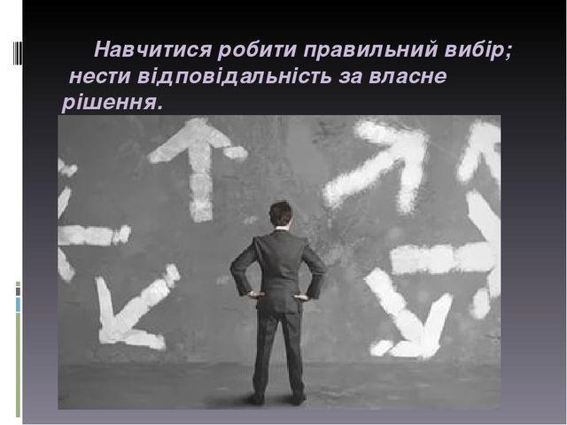 Навчитися робити правильний вибір; нести відповідальність за власне рішення.