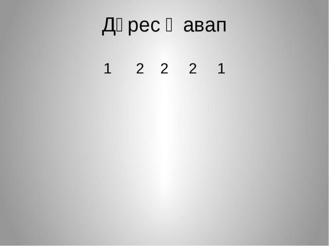 Дөрес җавап 1 2 2 2 1