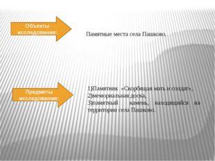 Объекты исследования: Предметы исследования: Памятные места села Пашково. 1)П