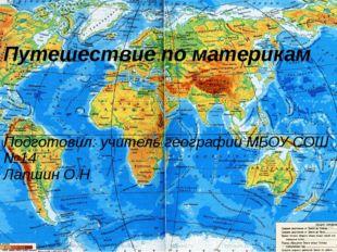 Путешествие по материкам Подготовил: учитель географии МБОУ СОШ №14 Лапшин О.Н