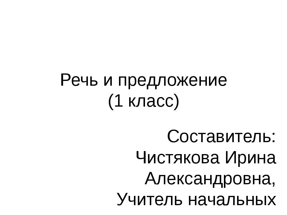 Речь и предложение (1 класс) Составитель: Чистякова Ирина Александровна, Учит...