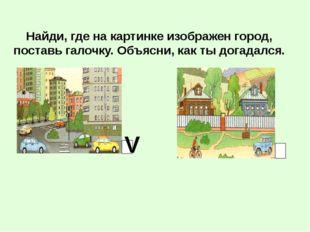 Найди, где на картинке изображен город, поставь галочку. Объясни, как ты дога