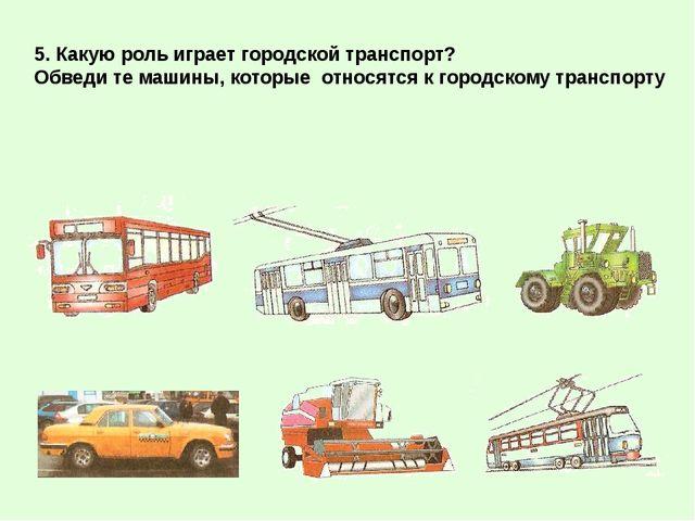 5. Какую роль играет городской транспорт? Обведи те машины, которые относятся...