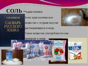 СОЛЬ –единственное белое кристаллическое вещество с острым вкусом растворяющ