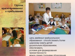 Группа кратковременного пребывания Цель введения предшкольного образования -