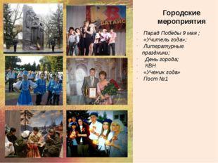 Городские мероприятия Парад Победы 9 мая ; «Учитель года»; Литературные праз