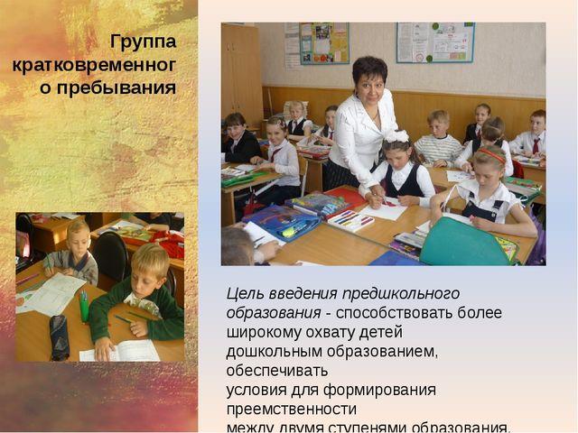 Группа кратковременного пребывания Цель введения предшкольного образования -...