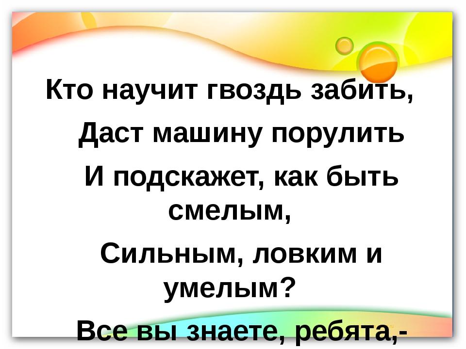 Кто научит гвоздь забить, Даст машину порулить И подскажет, как быть смелым,...