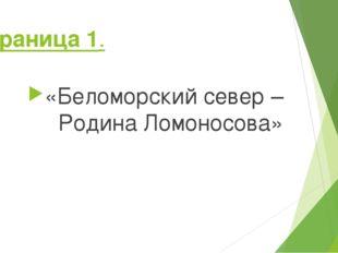 Страница 1. «Беломорский север – Родина Ломоносова»