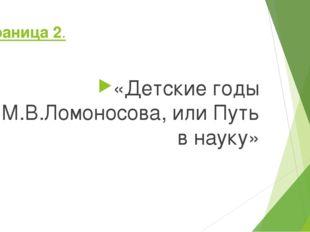 Страница 2. «Детские годы М.В.Ломоносова, или Путь в науку»