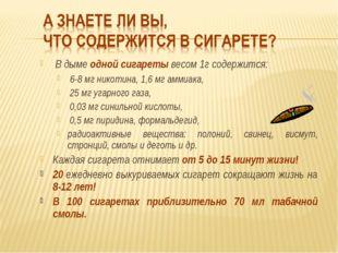 В дыме одной сигареты весом 1г содержится: 6-8 мг никотина, 1,6 мг аммиака,