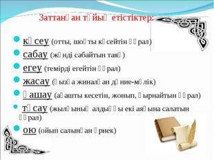 Заттанған тұйық етістіктер: көсеу (отты, шоқты көсейтін құрал) сабау (жүнді