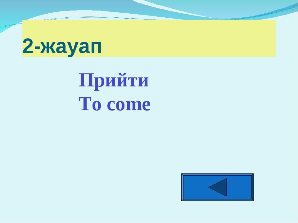 2-жауап Прийти To come