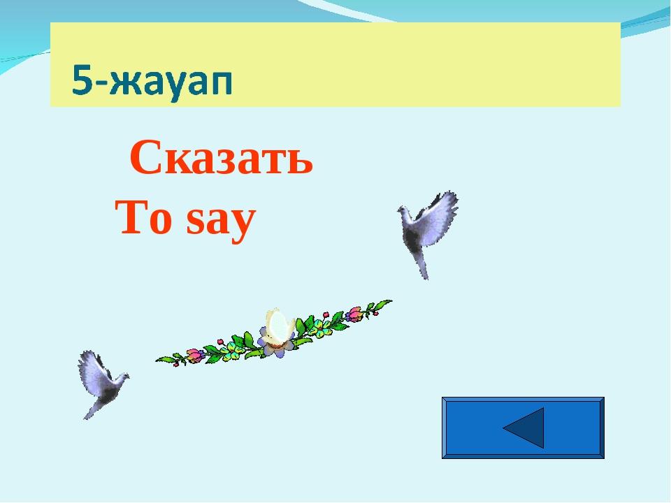 Сказать To say