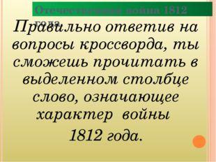 Отечественная война 1812 года. Правильно ответив на вопросы кроссворда, ты см