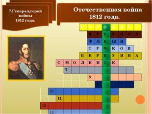 Отечественная война 1812 года. 7.Генерал,герой войны 1812 года. Б О Р О Д И