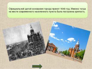 Официальной датой основания города принят 1649 год. Именно тогда на месте со