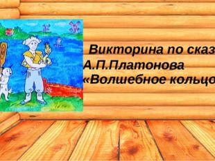 Викторина по сказке А.П.Платонова «Волшебное кольцо»