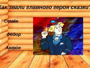 Как звали главного героя сказки? Семён Фёдор Антон