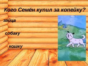 зайца собаку кошку Кого Семён купил за копейку?