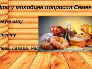 Что у молодцев попросил Семен? новую избу невесту хлеба, сахара, масла