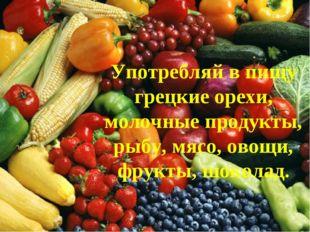 Употребляй в пищу грецкие орехи, молочные продукты, рыбу, мясо, овощи, фрукты