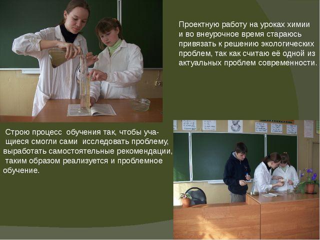 Проектную работу на уроках химии и во внеурочное время стараюсь привязать к р...