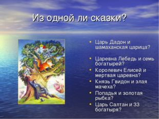 Из одной ли сказки? Царь Дадон и шамаханская царица? Царевна Лебедь и семь бо