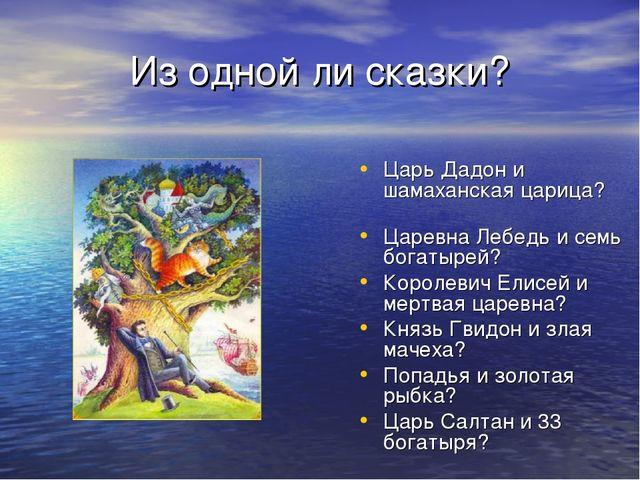 Из одной ли сказки? Царь Дадон и шамаханская царица? Царевна Лебедь и семь бо...