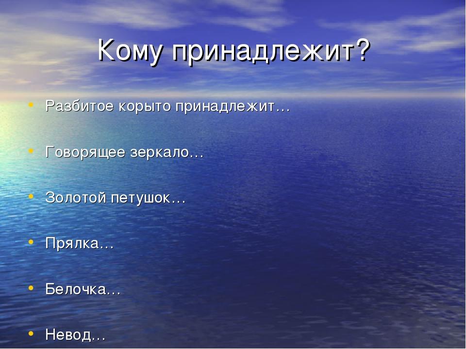 Кому принадлежит? Разбитое корыто принадлежит… Говорящее зеркало… Золотой пет...