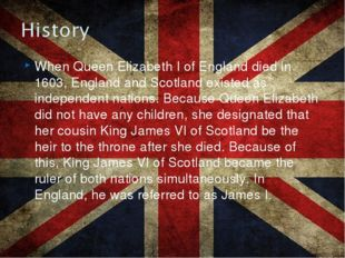 When Queen Elizabeth I of England died in 1603, England and Scotland existed