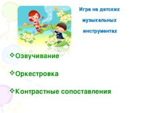 Игра на детских музыкальных инструментах Озвучивание Оркестровка Контрастные