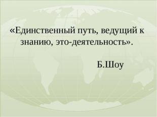 «Единственный путь, ведущий к знанию, это-деятельность». Б.Шоу