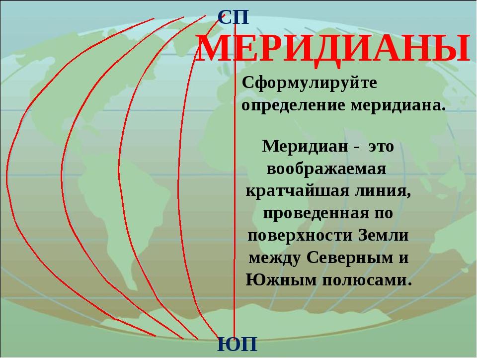 МЕРИДИАНЫ СП ЮП Сформулируйте определение меридиана. Меридиан- это воображае...