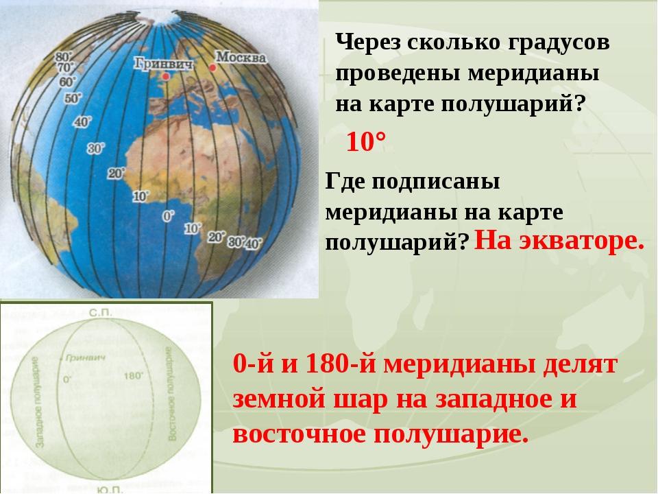 Через сколько градусов проведены меридианы на карте полушарий? 10° Где подпис...