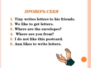 ПРОВЕРЬ СЕБЯ Tiny writes letters to his friends. We like to get letters. Wher