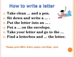 Take clean … and a pen. Sit down and write a … . Put the letter into an … . P