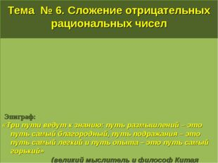 Тема № 6. Сложение отрицательных рациональных чисел Эпиграф: «Три пути ведут